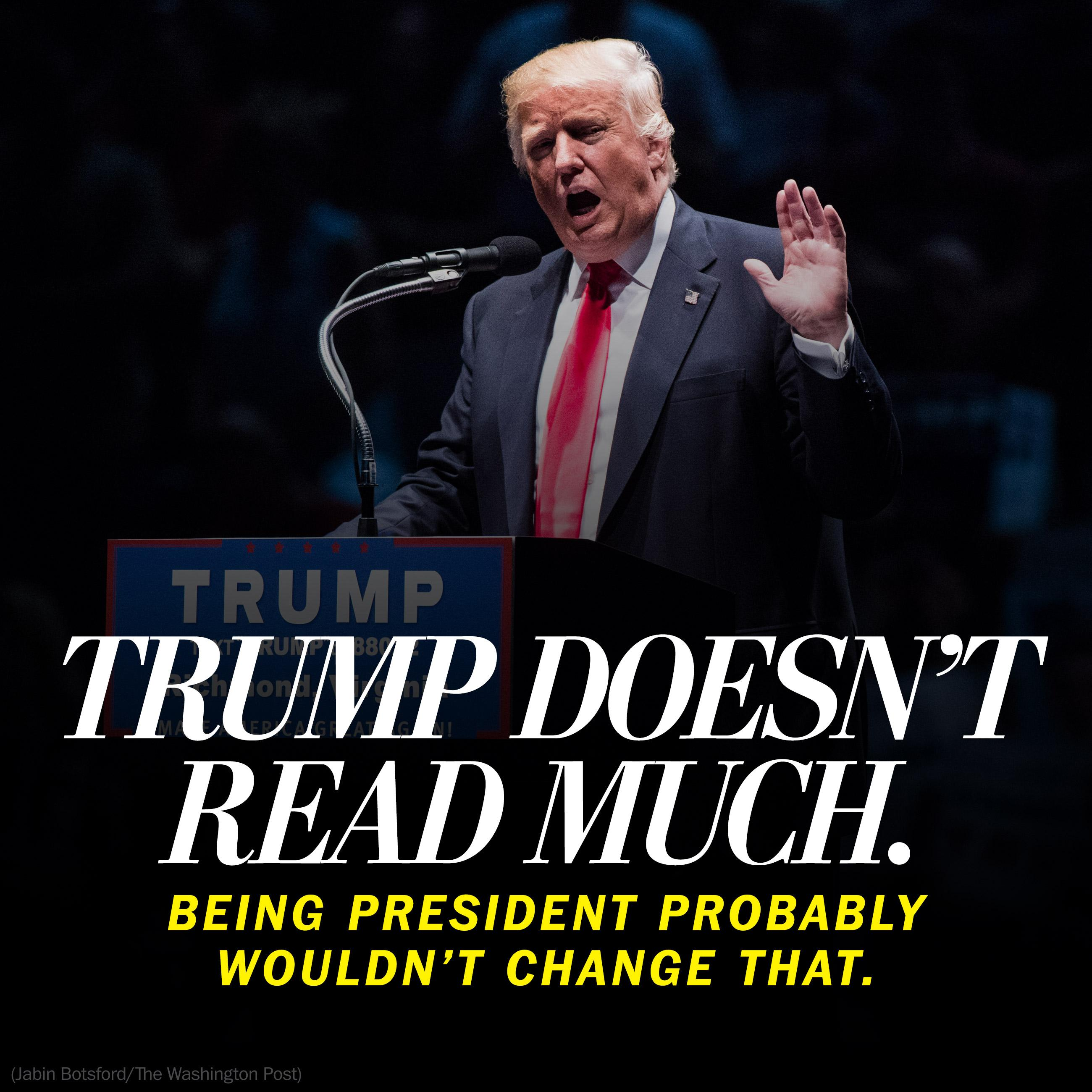 Donald Trump doesn't read much. Being president probably wouldn't change that.